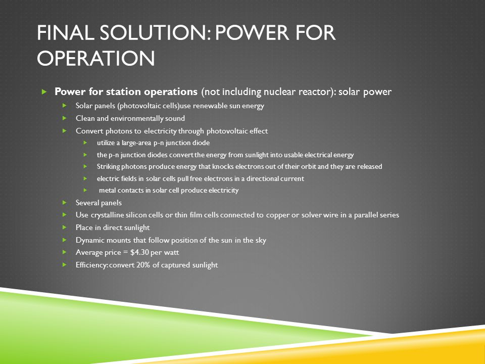 FINAL SOLUTION: POWER FOR OPERATION  Power for station operations (not including nuclear reactor): solar power  Solar panels (photovoltaic cells)use renewable sun energy  Clean and environmentally sound  Convert photons to electricity through photovoltaic effect  utilize a large-area p-n junction diode  the p-n junction diodes convert the energy from sunlight into usable electrical energy  Striking photons produce energy that knocks electrons out of their orbit and they are released  electric fields in solar cells pull free electrons in a directional current  metal contacts in solar cell produce electricity  Several panels  Use crystalline silicon cells or thin film cells connected to copper or solver wire in a parallel series  Place in direct sunlight  Dynamic mounts that follow position of the sun in the sky  Average price = $4.30 per watt  Efficiency: convert 20% of captured sunlight