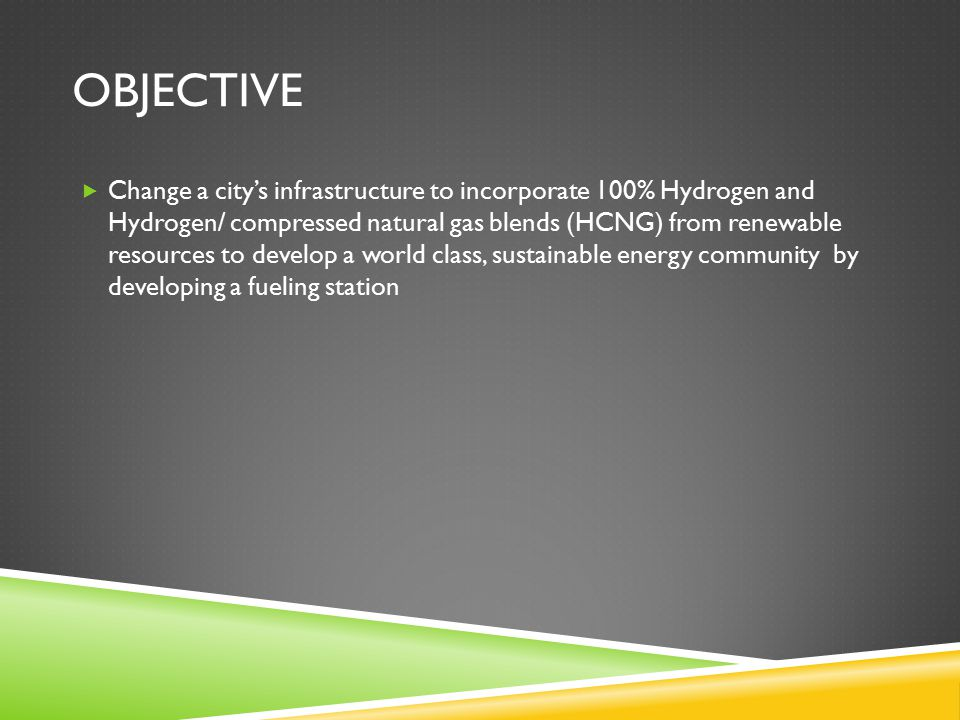 OBJECTIVE  Change a city's infrastructure to incorporate 100% Hydrogen and Hydrogen/ compressed natural gas blends (HCNG) from renewable resources to