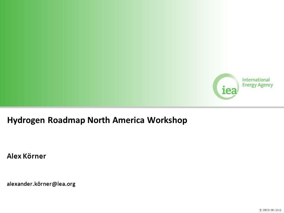 © OECD/IEA 2012 Hydrogen Roadmap North America Workshop Alex Körner alexander.körner@iea.org