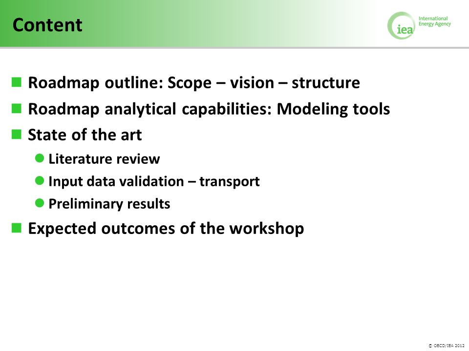 © OECD/IEA 2012 Content Roadmap outline: Scope – vision – structure Roadmap analytical capabilities: Modeling tools State of the art Literature review Input data validation – transport Preliminary results Expected outcomes of the workshop