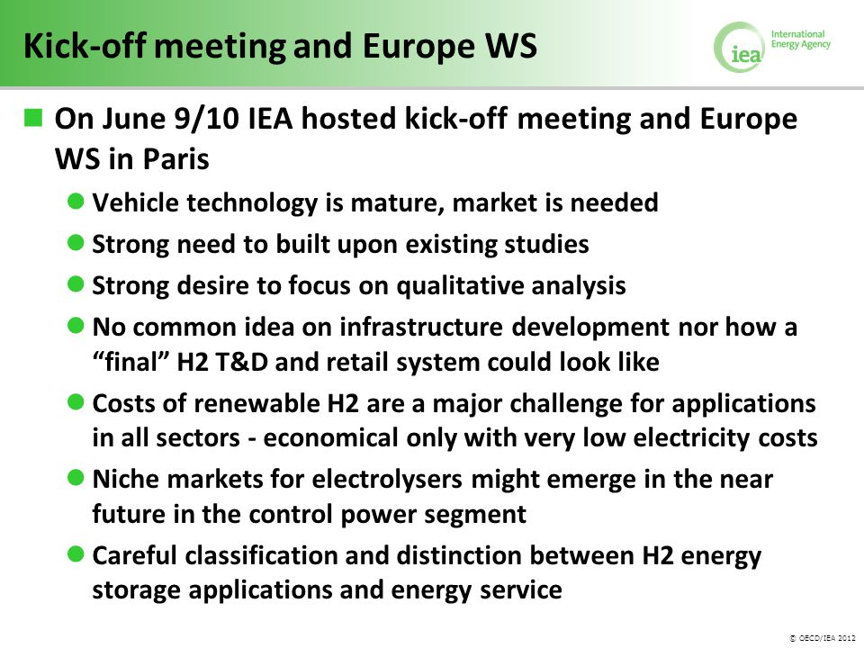 © OECD/IEA 2012 Kick-off meeting and Europe WS On June 9/10 IEA hosted kick-off meeting and Europe WS in Paris Vehicle technology is mature, market is needed Strong need to built upon existing studies Strong desire to focus on qualitative analysis No common idea on infrastructure development nor how a final H2 T&D and retail system could look like Costs of renewable H2 are a major challenge for applications in all sectors - economical only with very low electricity costs Niche markets for electrolysers might emerge in the near future in the control power segment Careful classification and distinction between H2 energy storage applications and energy service