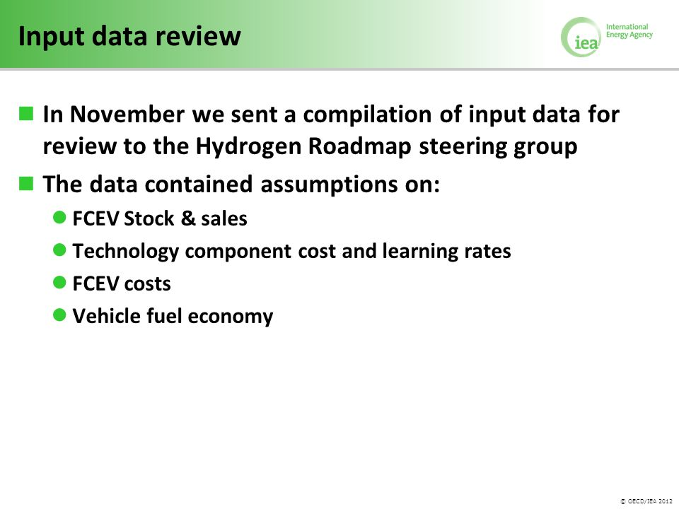© OECD/IEA 2012 Input data review In November we sent a compilation of input data for review to the Hydrogen Roadmap steering group The data contained assumptions on: FCEV Stock & sales Technology component cost and learning rates FCEV costs Vehicle fuel economy