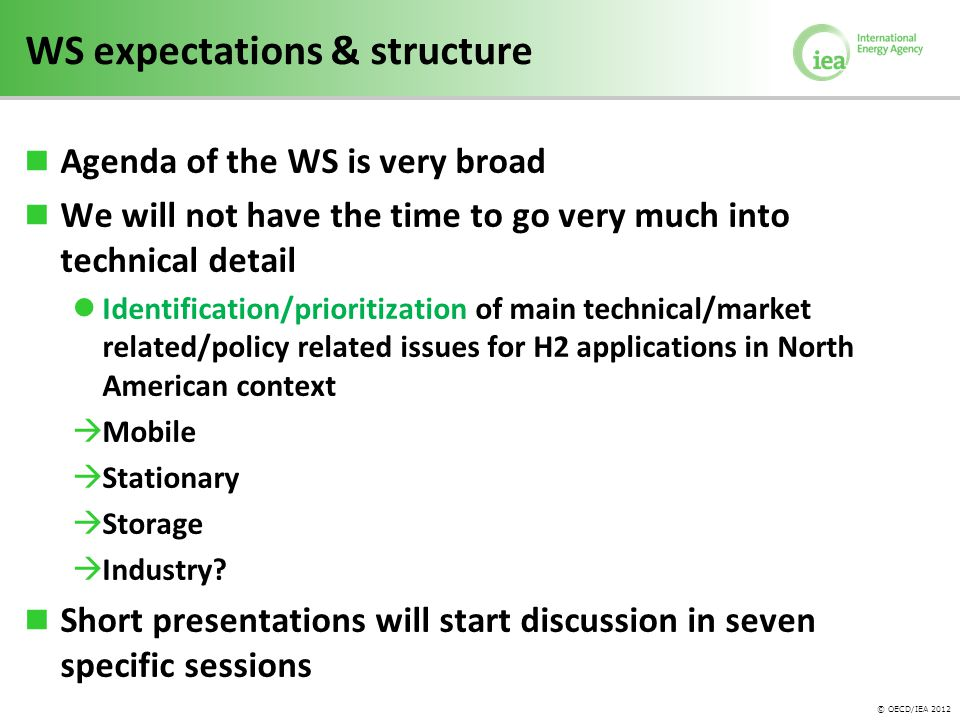 © OECD/IEA 2012 WS expectations & structure Agenda of the WS is very broad We will not have the time to go very much into technical detail Identification/prioritization of main technical/market related/policy related issues for H2 applications in North American context  Mobile  Stationary  Storage  Industry.