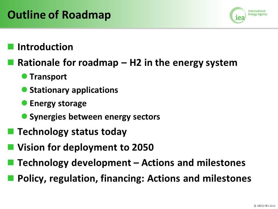 © OECD/IEA 2012 Outline of Roadmap Introduction Rationale for roadmap – H2 in the energy system Transport Stationary applications Energy storage Synergies between energy sectors Technology status today Vision for deployment to 2050 Technology development – Actions and milestones Policy, regulation, financing: Actions and milestones