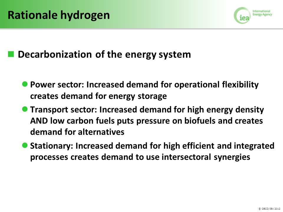 © OECD/IEA 2012 Rationale hydrogen Decarbonization of the energy system Power sector: Increased demand for operational flexibility creates demand for energy storage Transport sector: Increased demand for high energy density AND low carbon fuels puts pressure on biofuels and creates demand for alternatives Stationary: Increased demand for high efficient and integrated processes creates demand to use intersectoral synergies