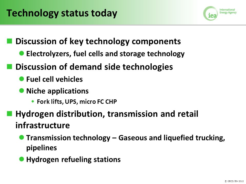 © OECD/IEA 2012 Technology status today Discussion of key technology components Electrolyzers, fuel cells and storage technology Discussion of demand side technologies Fuel cell vehicles Niche applications  Fork lifts, UPS, micro FC CHP Hydrogen distribution, transmission and retail infrastructure Transmission technology – Gaseous and liquefied trucking, pipelines Hydrogen refueling stations