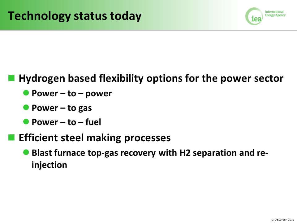 © OECD/IEA 2012 Centralised hydrogen production Pyrolysis/ Gasifier/ Reformer with and without CCS Sulfur/Iodine cycle Electrolysis Natural gas Heavy fuel oil Coal Biomass Nuclear Solar Electricity Decentralised hydrogen production Electrolysis at fuel station Reformer at fuel station Electricity Natural gas H 2 pipeline H 2 storage H 2 distribution Natural gas pipeline Natural gas use H 2 use in transport, industry, buildings, electricity generation, refining Reformer/Gasifier at refinery Natural gas Heavy fuel oil H 2 use in refining H 2 gas storage LH 2 storage H 2 use in transport Hydrogen supply options max.