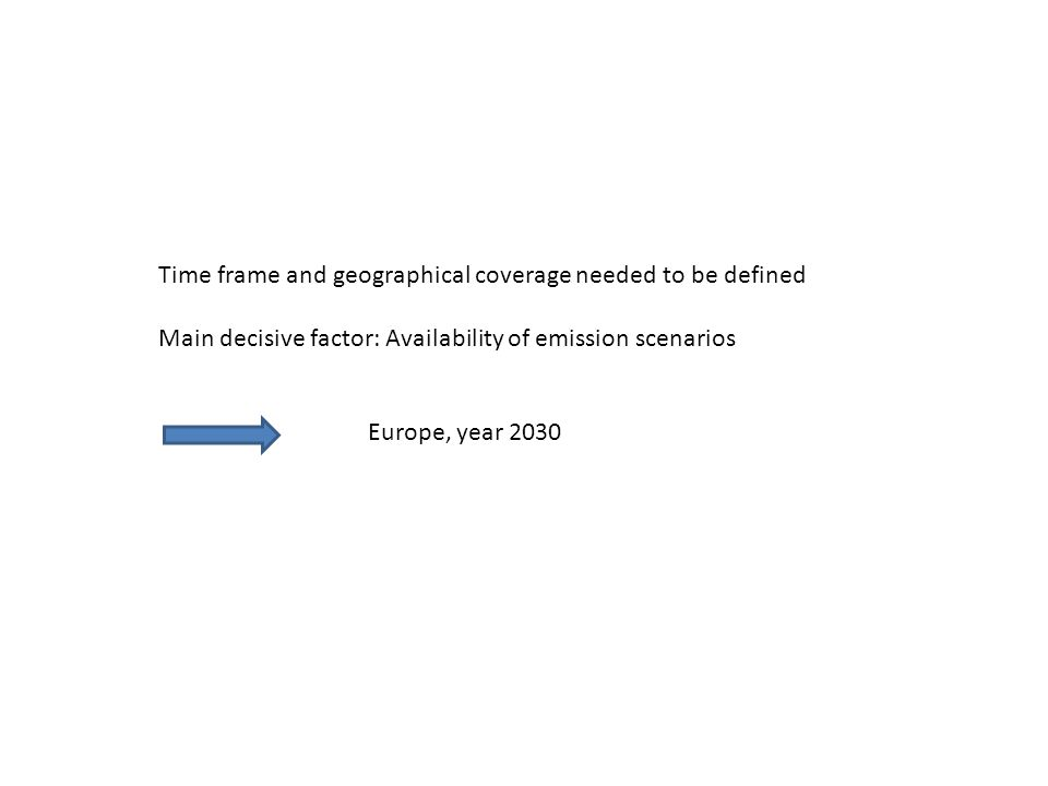 Time frame and geographical coverage needed to be defined Main decisive factor: Availability of emission scenarios Europe, year 2030
