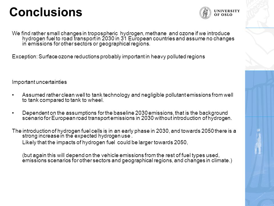 Conclusions We find rather small changes in tropospheric hydrogen, methane and ozone if we introduce hydrogen fuel to road transport in 2030 in 31 European countries and assume no changes in emissions for other sectors or geographical regions.