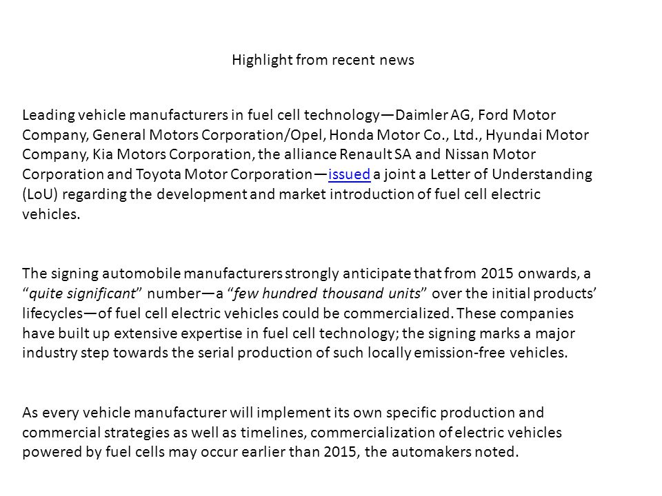 Leading vehicle manufacturers in fuel cell technology—Daimler AG, Ford Motor Company, General Motors Corporation/Opel, Honda Motor Co., Ltd., Hyundai Motor Company, Kia Motors Corporation, the alliance Renault SA and Nissan Motor Corporation and Toyota Motor Corporation—issued a joint a Letter of Understanding (LoU) regarding the development and market introduction of fuel cell electric vehicles.issued The signing automobile manufacturers strongly anticipate that from 2015 onwards, a quite significant number—a few hundred thousand units over the initial products' lifecycles—of fuel cell electric vehicles could be commercialized.