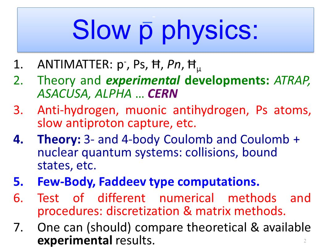 Slow p physics: 1.ANTIMATTER: p -, Ps, Ħ, Pn, Ħ μ 2.Theory and experimental developments: ATRAP, ASACUSA, ALPHA … CERN 3.Anti-hydrogen, muonic antihydrogen, Ps atoms, slow antiproton capture, etc.