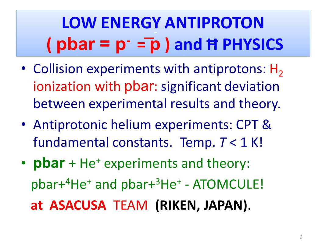 LOW ENERGY ANTIPROTON ( pbar = p - = p ) and Ħ PHYSICS Collision experiments with antiprotons: H 2 ionization with pbar : significant deviation between experimental results and theory.