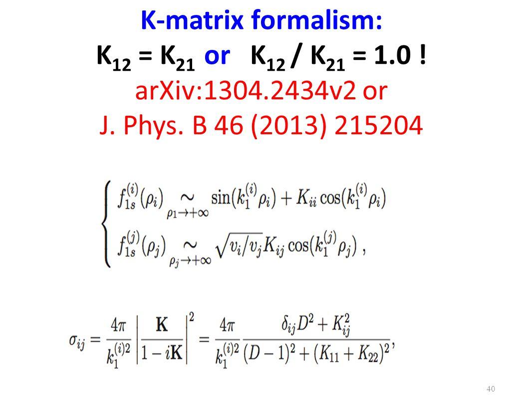 K-matrix formalism: K 12 = K 21 or K 12 / K 21 = 1.0 ! arXiv:1304.2434v2 or J. Phys. B 46 (2013) 215204 40