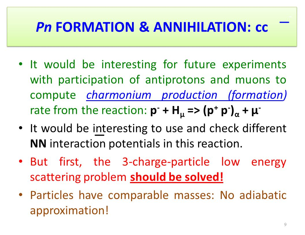 Pn FORMATION & ANNIHILATION: cc It would be interesting for future experiments with participation of antiprotons and muons to compute charmonium production (formation) rate from the reaction: p - + H μ => (p + p - ) α + μ - It would be interesting to use and check different NN interaction potentials in this reaction.