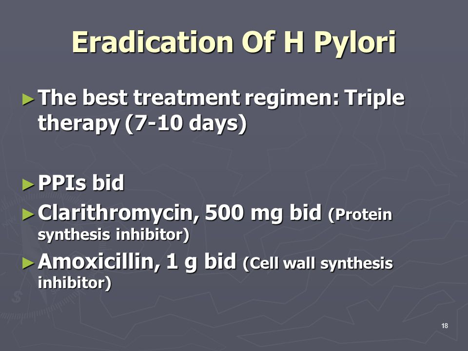 Eradication Of H Pylori ► The best treatment regimen: Triple therapy (7-10 days) ► PPIs bid ► Clarithromycin, 500 mg bid (Protein synthesis inhibitor)