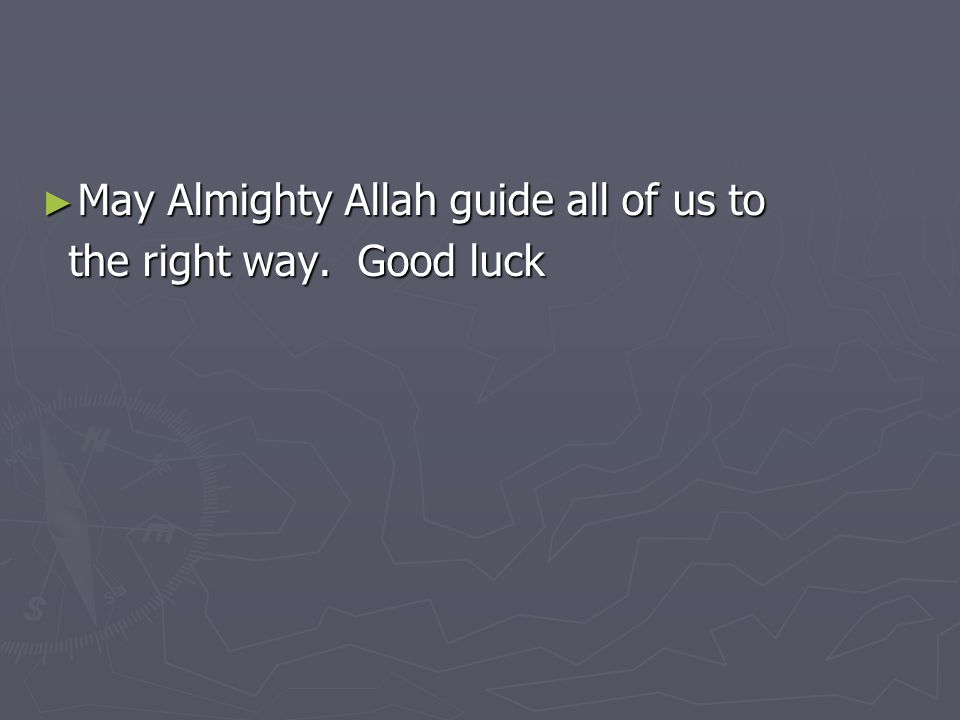 ► May Almighty Allah guide all of us to the right way. Good luck the right way. Good luck