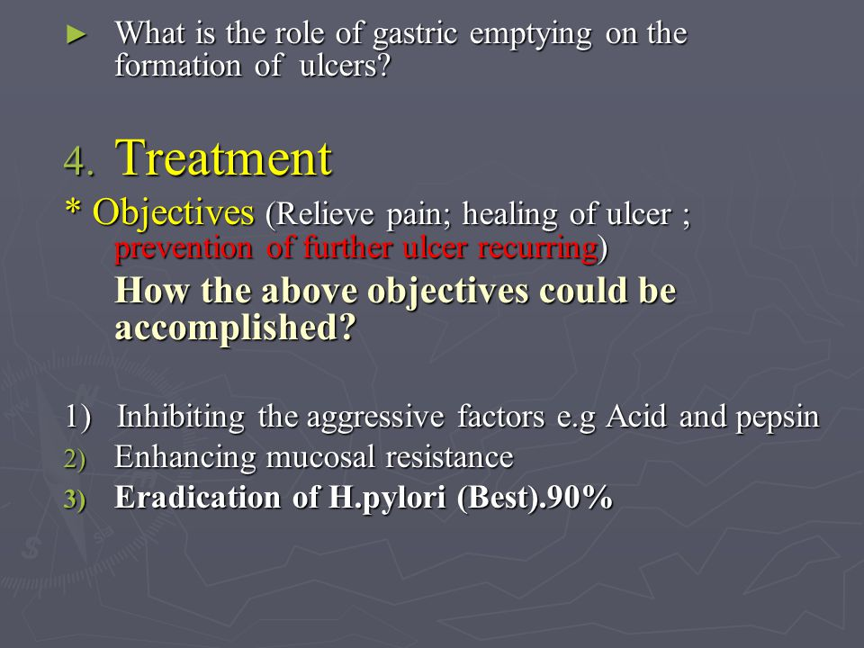 ► What is the role of gastric emptying on the formation of ulcers? 4. Treatment * Objectives (Relieve pain; healing of ulcer ; prevention of further u