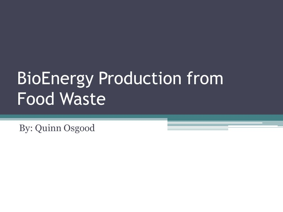 BioEnergy Production from Food Waste By: Quinn Osgood