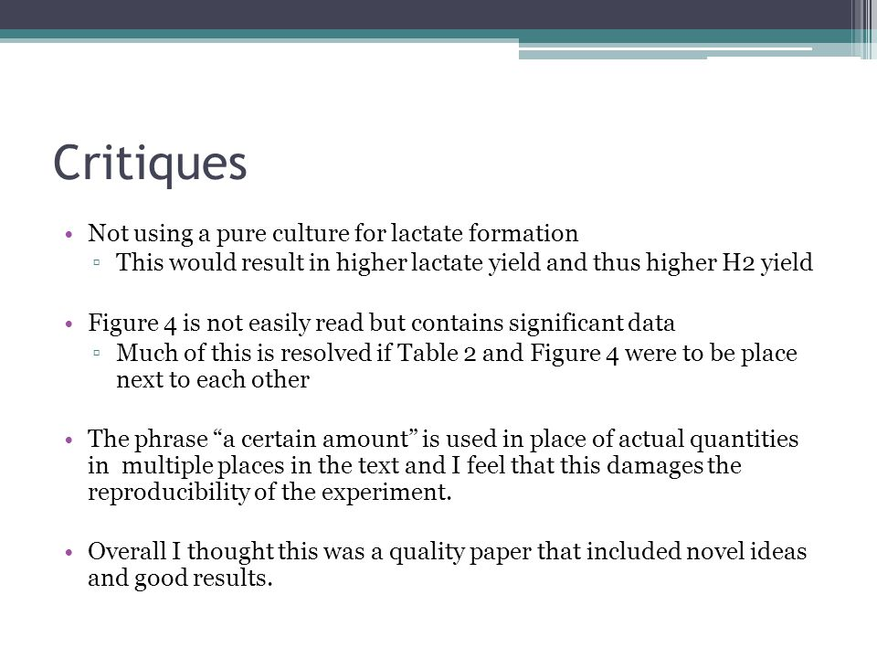 Critiques Not using a pure culture for lactate formation ▫This would result in higher lactate yield and thus higher H2 yield Figure 4 is not easily read but contains significant data ▫Much of this is resolved if Table 2 and Figure 4 were to be place next to each other The phrase a certain amount is used in place of actual quantities in multiple places in the text and I feel that this damages the reproducibility of the experiment.