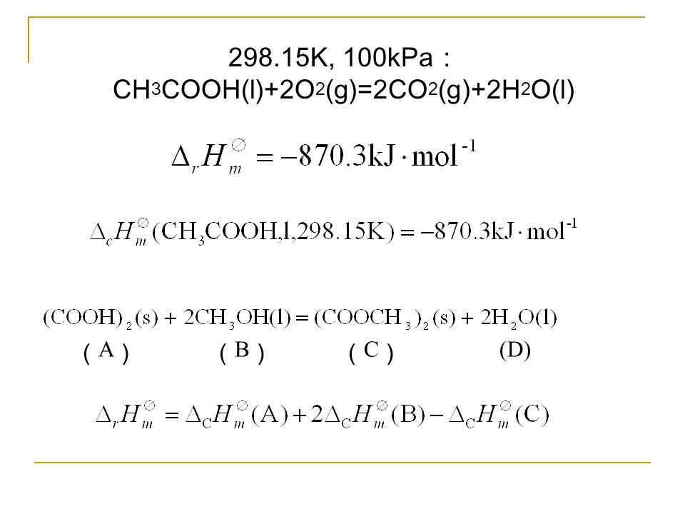 298.15K, 100kPa : CH 3 COOH(l)+2O 2 (g)=2CO 2 (g)+2H 2 O(l) ( A ) ( B ) ( C ) (D)