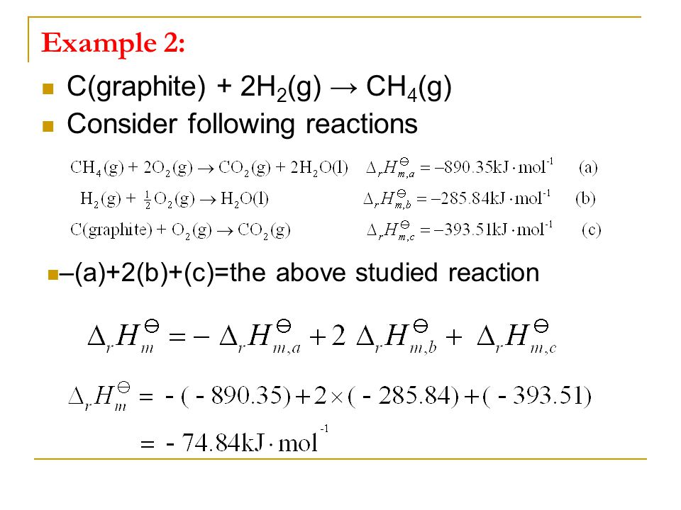 Example 2: C(graphite) + 2H 2 (g) → CH 4 (g) Consider following reactions –(a)+2(b)+(c)=the above studied reaction