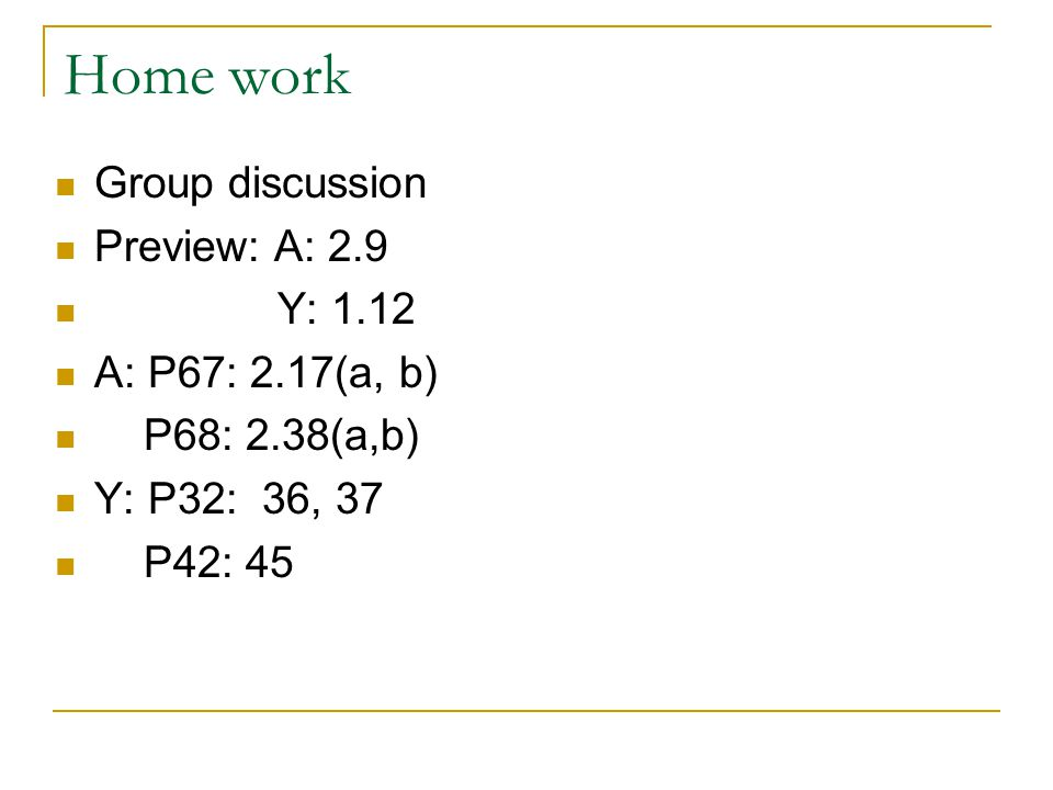 Home work Group discussion Preview: A: 2.9 Y: 1.12 A: P67: 2.17(a, b) P68: 2.38(a,b) Y: P32: 36, 37 P42: 45