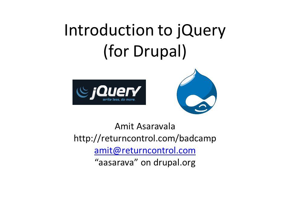 Introduction to jQuery (for Drupal) Amit Asaravala http://returncontrol.com/badcamp amit@returncontrol.com aasarava on drupal.org