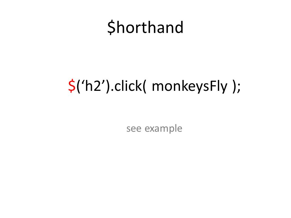 $horthand $('h2').click( monkeysFly ); see example