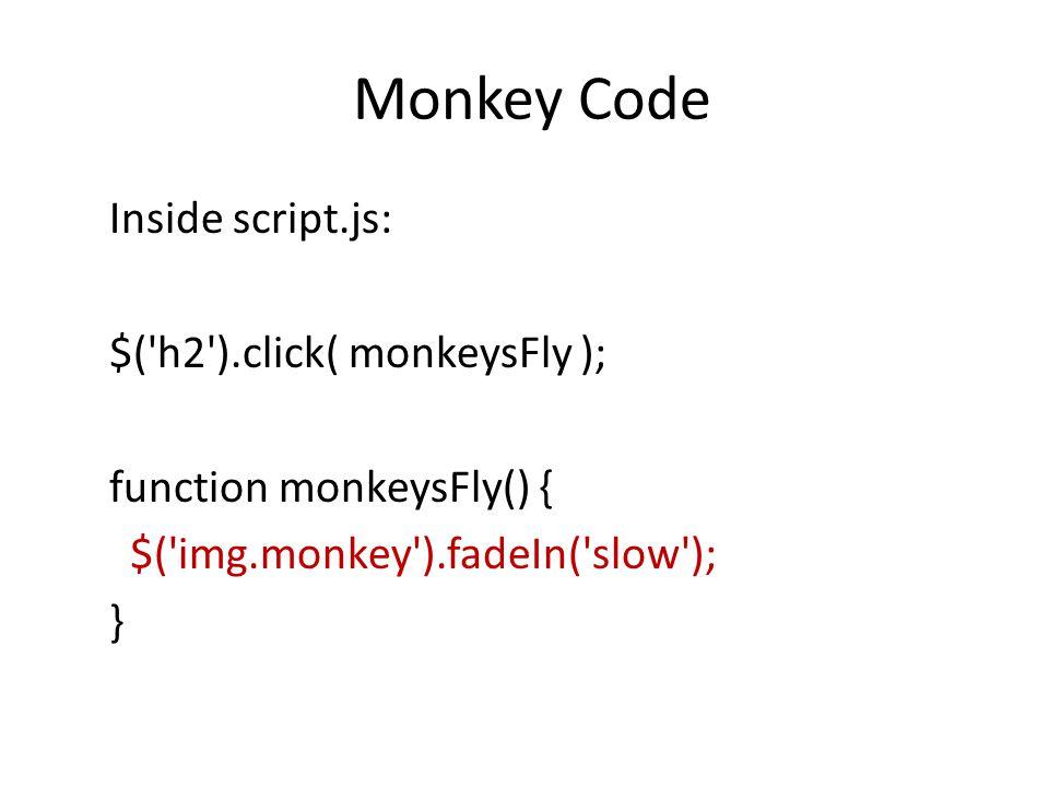 Monkey Code Inside script.js: $( h2 ).click( monkeysFly ); function monkeysFly() { $( img.monkey ).fadeIn( slow ); }