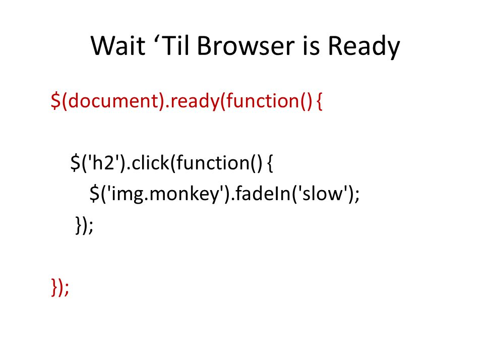 Wait 'Til Browser is Ready $(document).ready(function() { $('h2').click(function() { $('img.monkey').fadeIn('slow'); });
