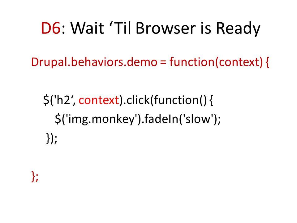 D6: Wait 'Til Browser is Ready Drupal.behaviors.demo = function(context) { $( h2', context).click(function() { $( img.monkey ).fadeIn( slow ); }); };