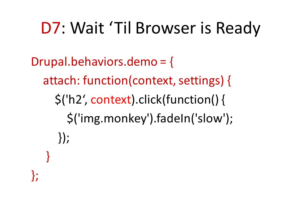 D7: Wait 'Til Browser is Ready Drupal.behaviors.demo = { attach: function(context, settings) { $('h2', context).click(function() { $('img.monkey').fad