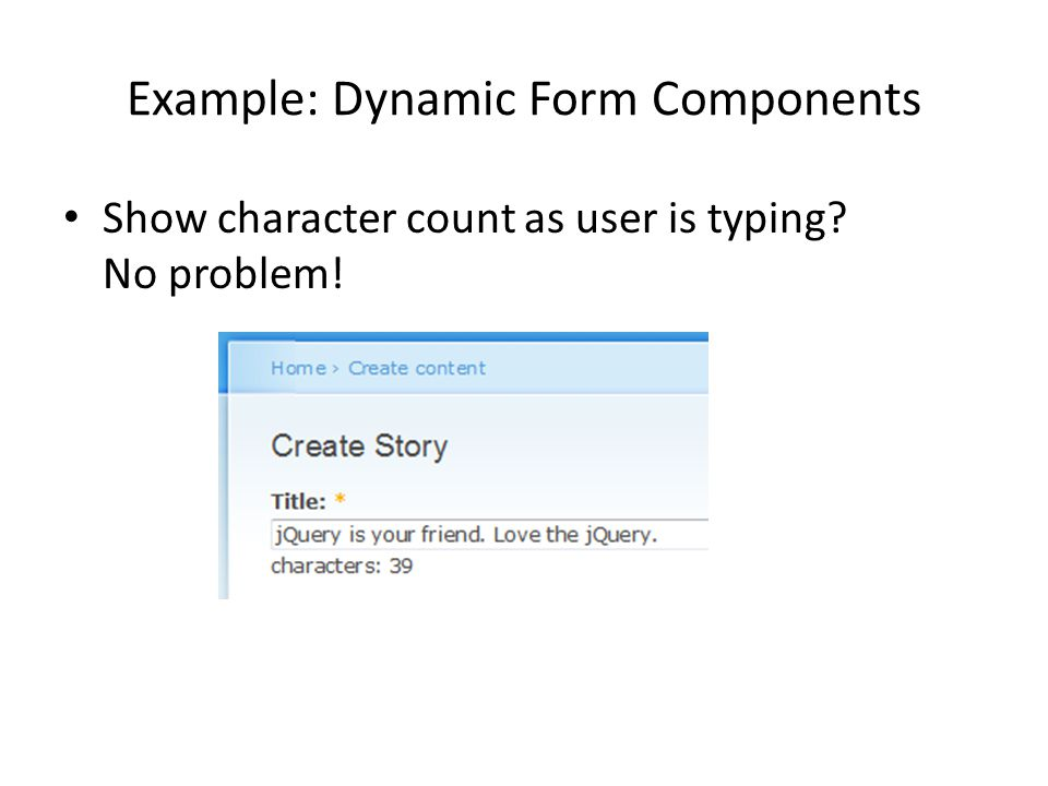 Example: Dynamic Form Components Show character count as user is typing No problem!