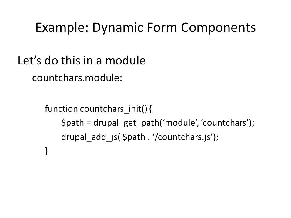 Example: Dynamic Form Components Let's do this in a module countchars.module: function countchars_init() { $path = drupal_get_path('module', 'countchars'); drupal_add_js( $path.