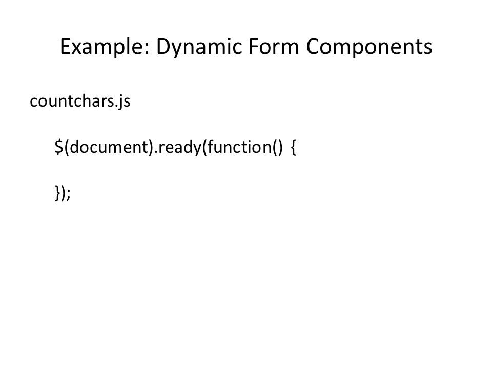 Example: Dynamic Form Components countchars.js $(document).ready(function() { });