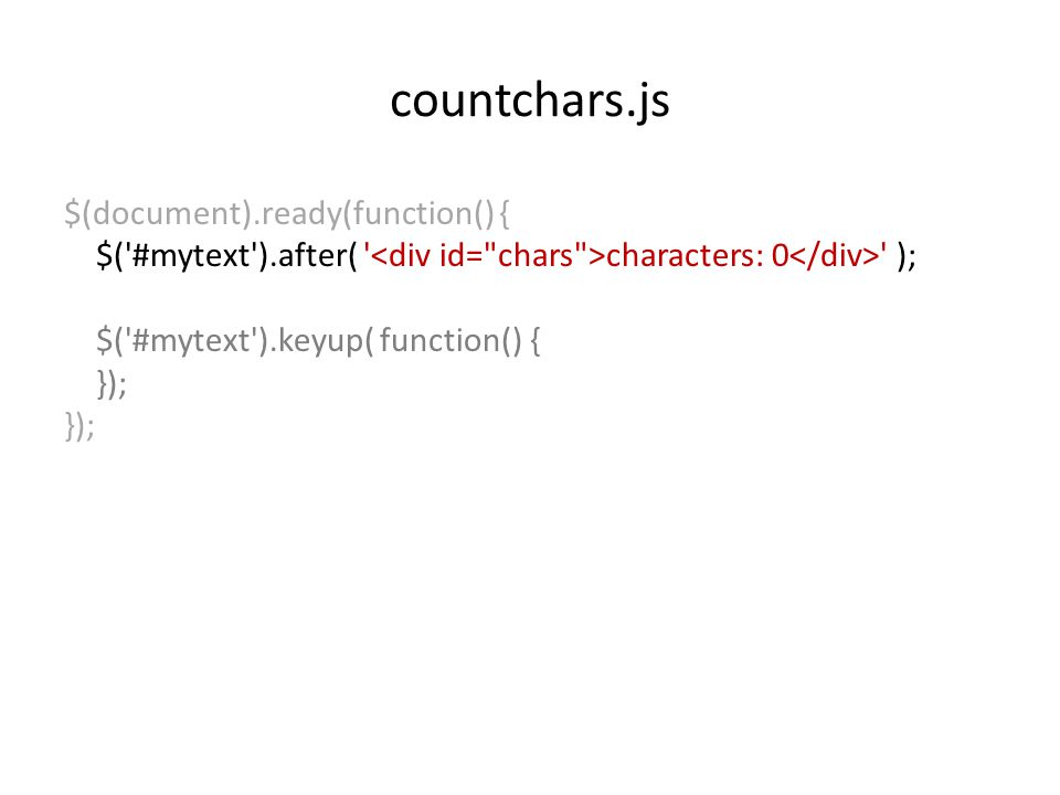 countchars.js $(document).ready(function() { $('#mytext').after( ' characters: 0 ' ); $('#mytext').keyup( function() { });