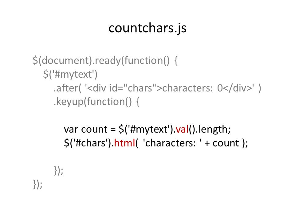 countchars.js $(document).ready(function() { $( #mytext ).after( characters: 0 ).keyup(function() { var count = $( #mytext ).val().length; $( #chars ).html( characters: + count ); });