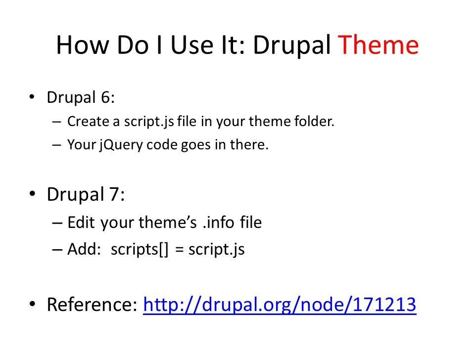 How Do I Use It: Drupal Theme Drupal 6: – Create a script.js file in your theme folder.