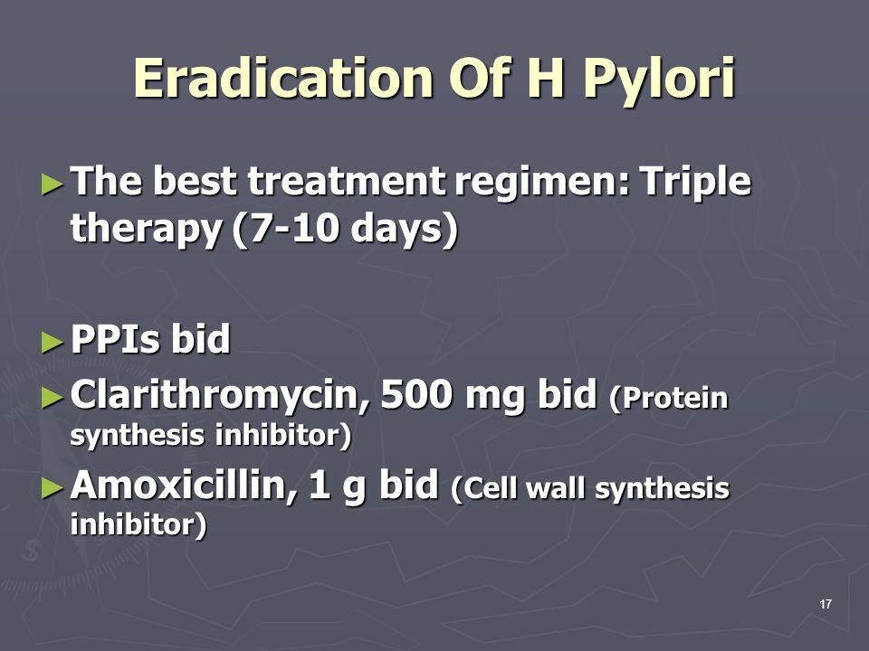 Eradication Of H Pylori ► The best treatment regimen: Triple therapy (7-10 days) ► PPIs bid ► Clarithromycin, 500 mg bid (Protein synthesis inhibitor)