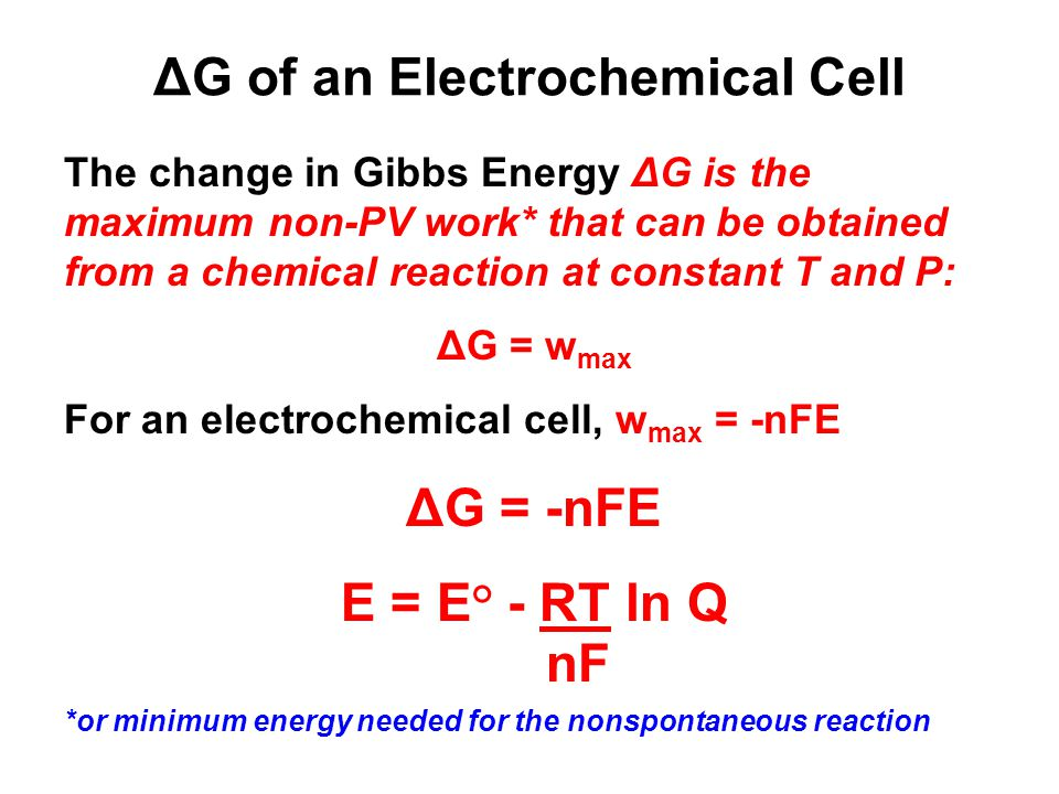 ΔG of an Electrochemical Cell The change in Gibbs Energy ΔG is the maximum non-PV work* that can be obtained from a chemical reaction at constant T and P: ΔG = w max For an electrochemical cell, w max = -nFE ΔG = -nFE E = E° - RT ln Q nF *or minimum energy needed for the nonspontaneous reaction