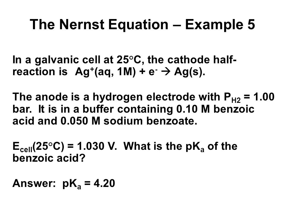 The Nernst Equation – Example 6 4Fe 2+ (aq) + O 2 (g)+ 4H + (aq)  4Fe 3+ (aq) +2H 2 O(l) What is the cell emf at 25°C when [Fe 2+ ]=1.3M, [Fe 3+ ]=0.010M, P O2 = 0.5 bar, and pH=3.50.