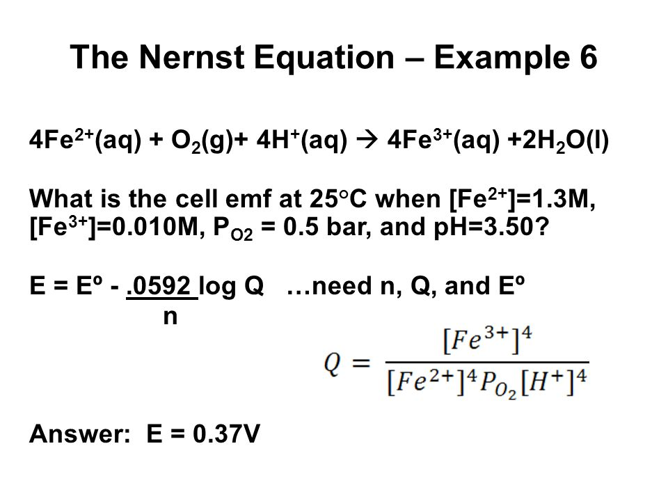 The Nernst Equation – Example 7 2Fe 3+ (aq) + H 2 (g)  2Fe 2+ (aq) + 2H + (aq) What is the cell emf at 25°C when [Fe 2+ ]=0.0010M, [Fe 3+ ]=2.50M, P H2 = 0.85 bar, and pH=5.00.
