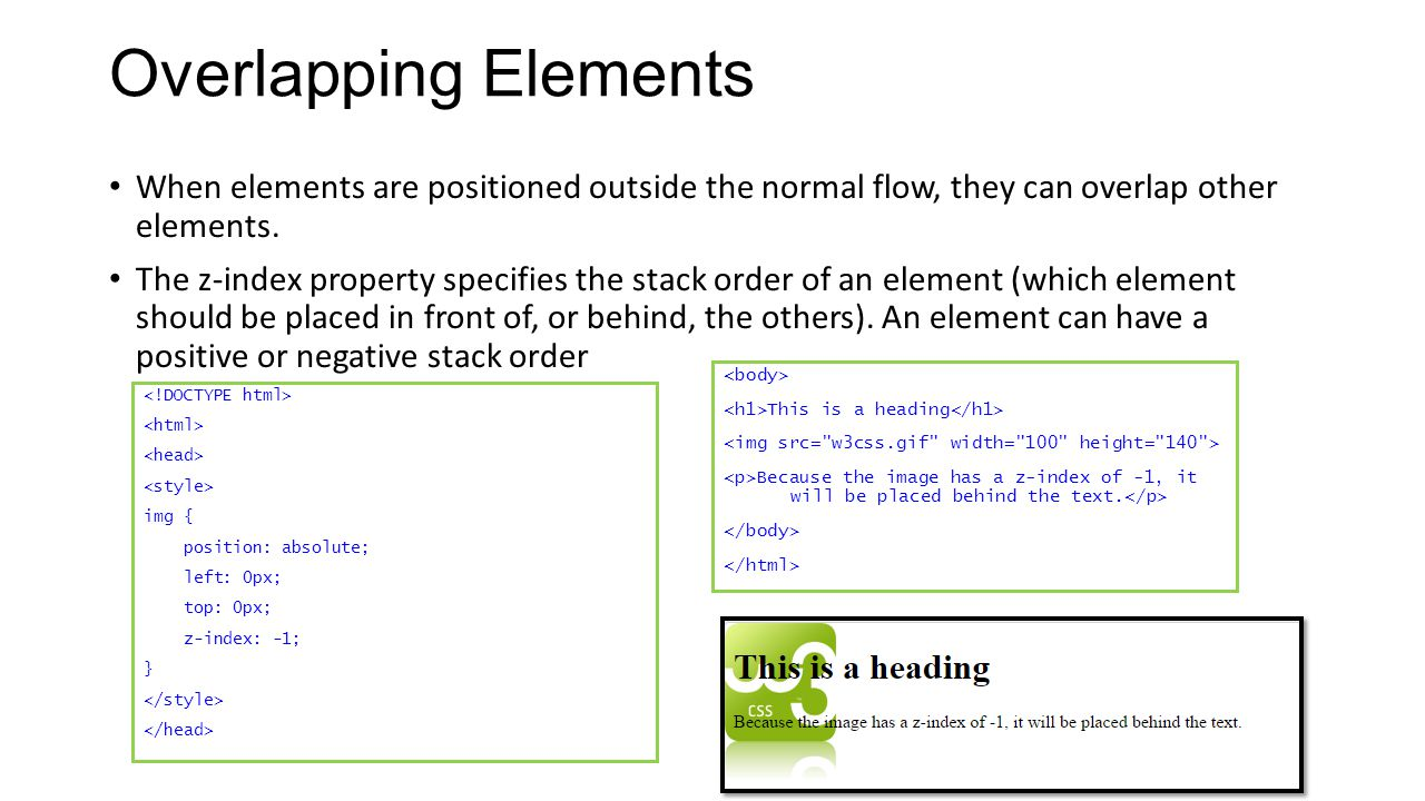 Overlapping Elements When elements are positioned outside the normal flow, they can overlap other elements.