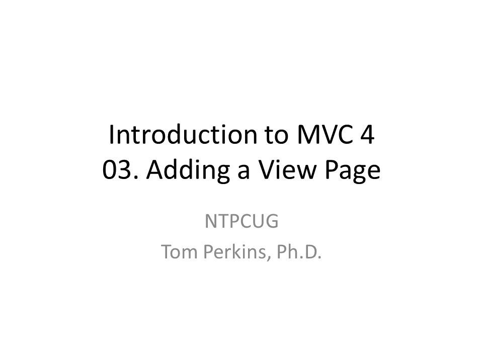 Introduction to MVC 4 03. Adding a View Page NTPCUG Tom Perkins, Ph.D.