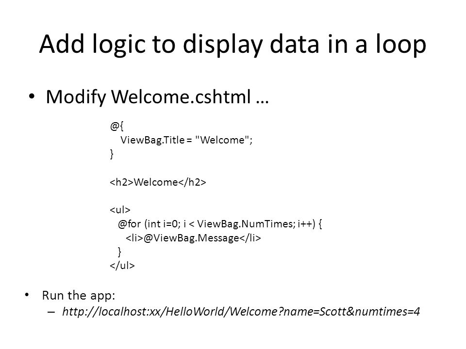 Add logic to display data in a loop Modify Welcome.cshtml … @{ ViewBag.Title = Welcome ; } Welcome @for (int i=0; i < ViewBag.NumTimes; i++) { @ViewBag.Message } Run the app: – http://localhost:xx/HelloWorld/Welcome?name=Scott&numtimes=4