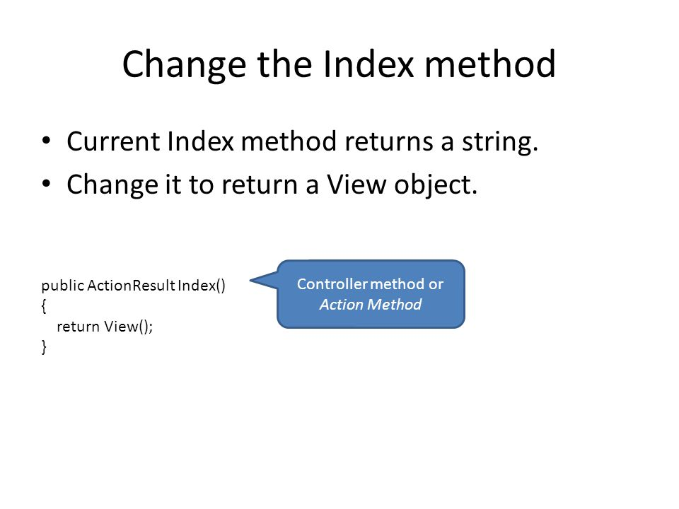 Change the Index method Current Index method returns a string. Change it to return a View object. public ActionResult Index() { return View(); } Contr