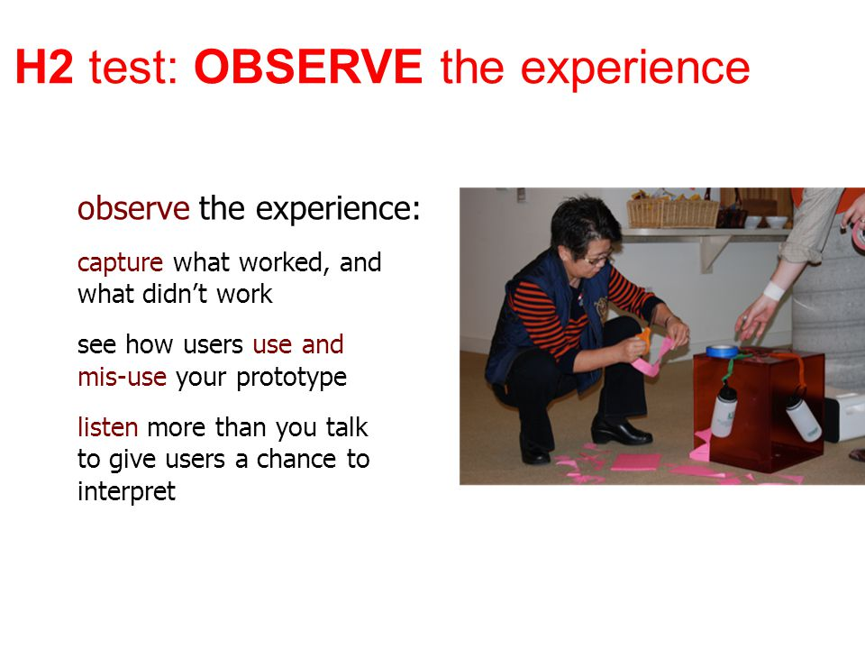 observe the experience: capture what worked, and what didn't work see how users use and mis-use your prototype listen more than you talk to give users a chance to interpret H2 test: OBSERVE the experience