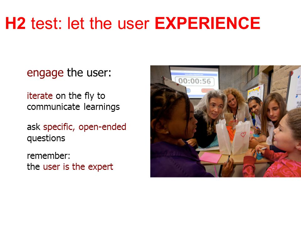 engage the user: iterate on the fly to communicate learnings ask specific, open-ended questions remember: the user is the expert H2 test: let the user EXPERIENCE
