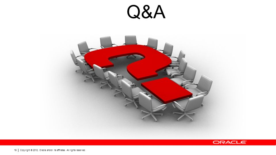 Copyright © 2012, Oracle and/or its affiliates. All rights reserved. 19 Q&A