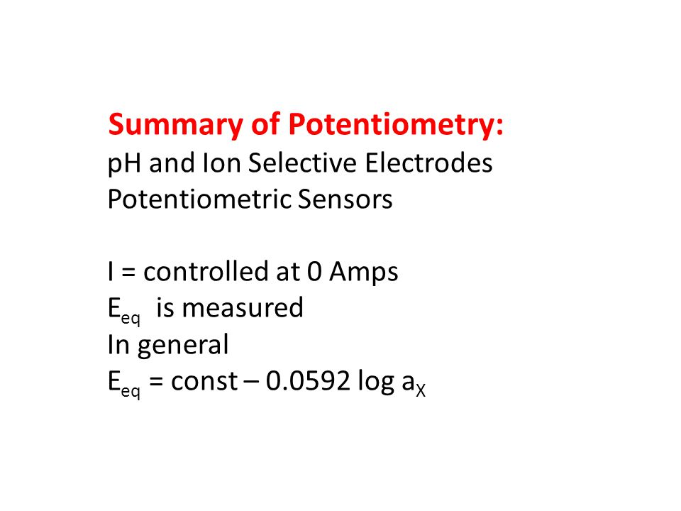 Summary of Potentiometry: pH and Ion Selective Electrodes Potentiometric Sensors I = controlled at 0 Amps E eq is measured In general E eq = const – 0